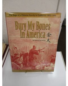 Bury My Bones in America: The Saga of a Chinese Family in California 1852-1996, From San Francisco to the Sierra Gold Mines.