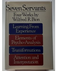Seven Servants, Four Works. Learning From Experience: Elements of Psycho-Analysis: Transformations: Attention and Interpretation.