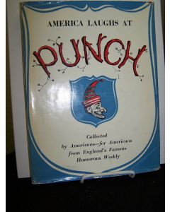 America Laughs at Punch; Collected by Americans- for Americans from England's Famous Humorous Weekly.