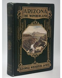 Arizona, the Wonderland: The History of it's Ancient Cliff and Cave Dwellings, Ruined Pueblos, Conquest by the Spaniards, Jesuit and Franciscan Missions, Trail Makers and Indians; A Survey of It's Climate, Scenic Marvels, Topography, Deserts, Mountains, R